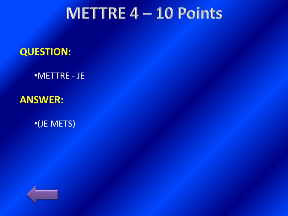 QUESTION: METTRE - JE ANSWER: (JE METS)