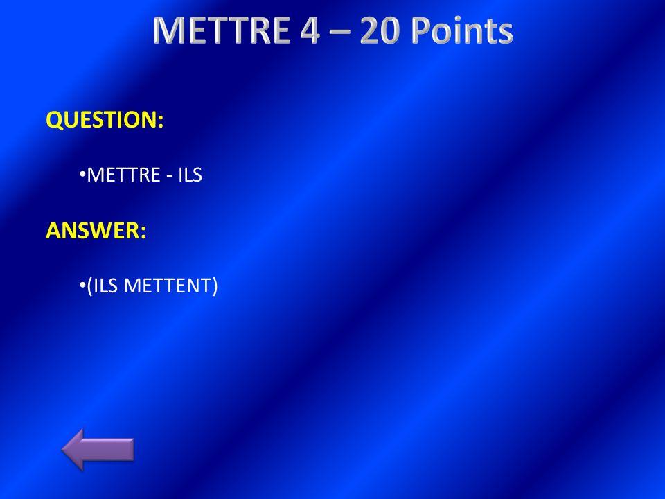 QUESTION: METTRE - ILS ANSWER: (ILS METTENT)