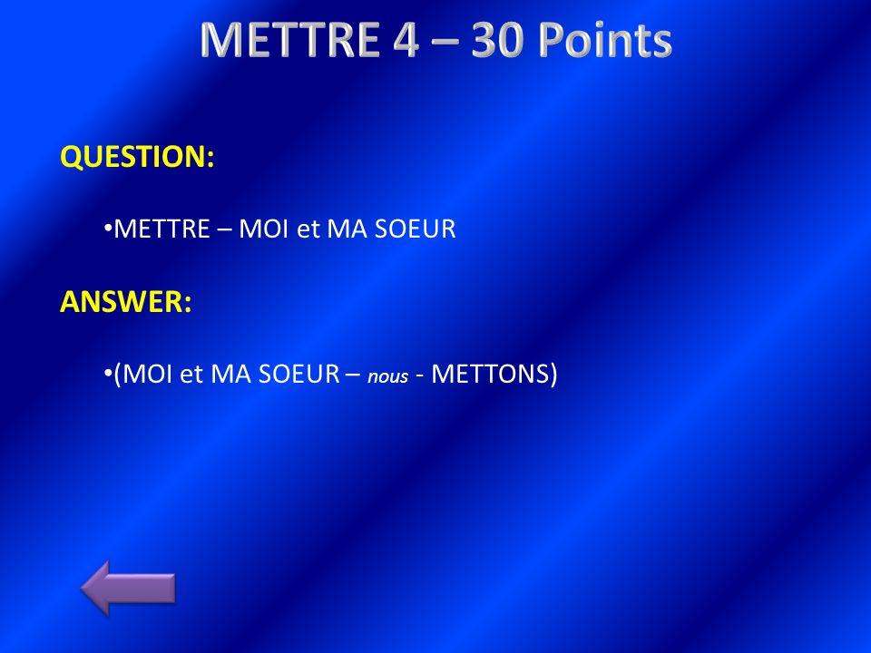 QUESTION: METTRE – MOI et MA SOEUR ANSWER: (MOI et MA SOEUR – nous - METTONS)