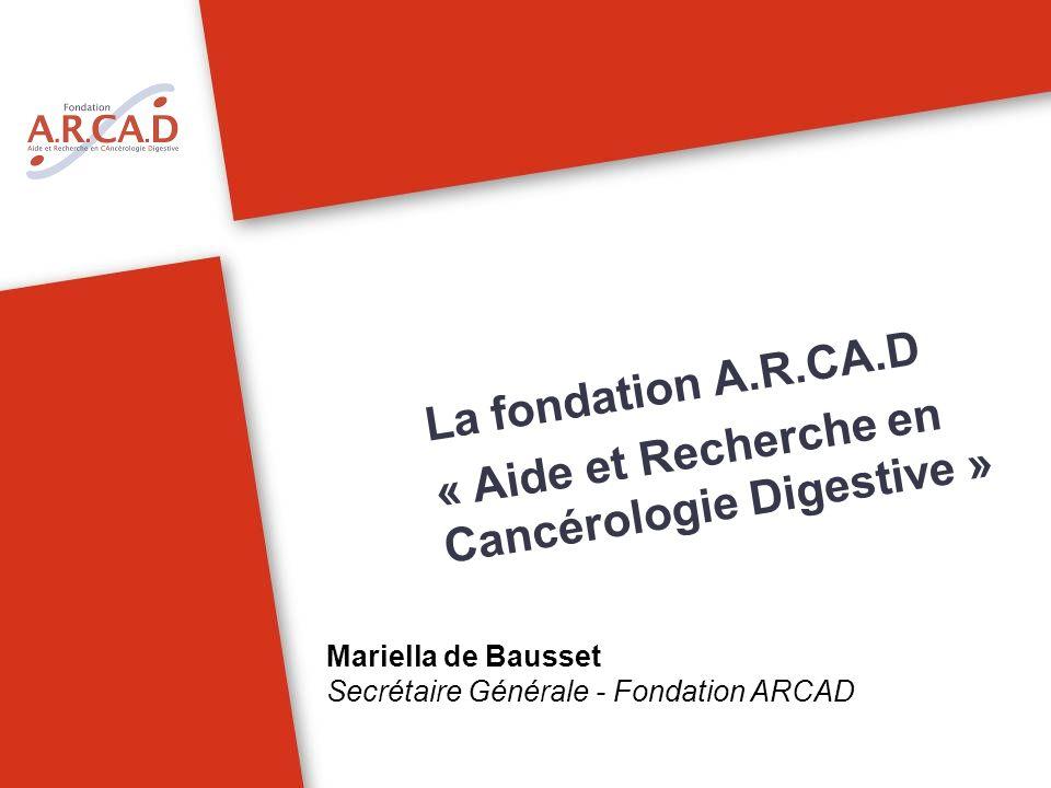 La fondation A.R.CA.D « Aide et Recherche en Cancérologie Digestive » Mariella de Bausset Secrétaire Générale - Fondation ARCAD