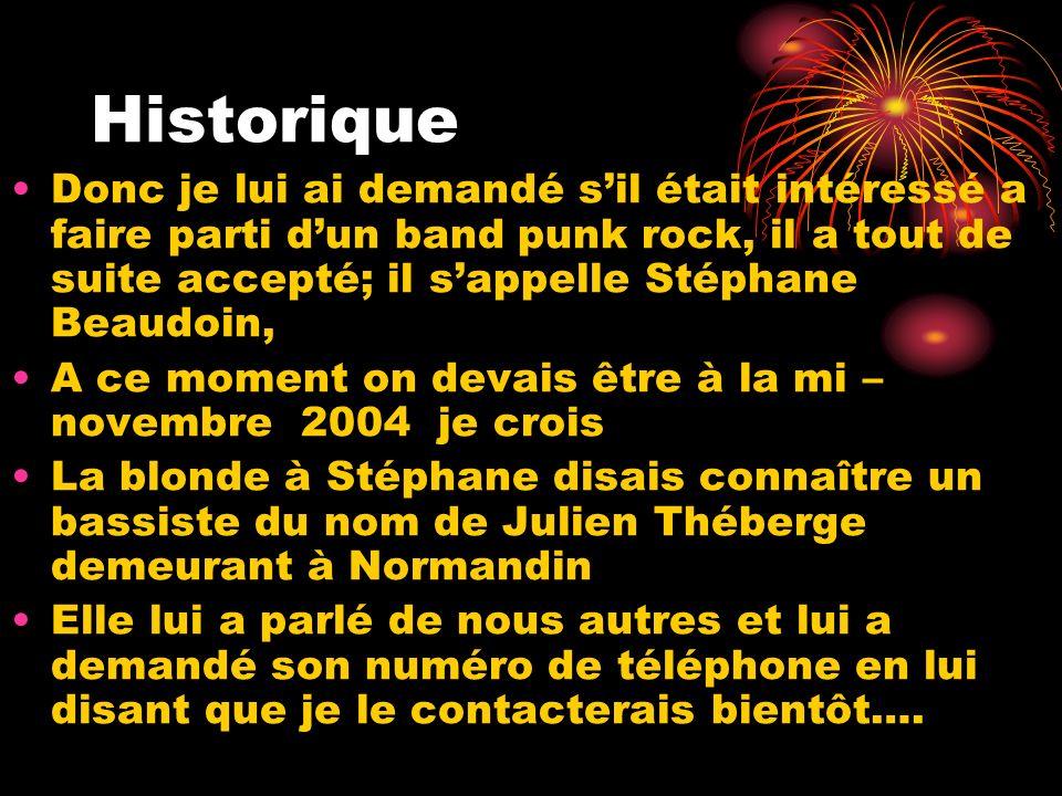 Historique Donc je lui ai demandé sil était intéressé a faire parti dun band punk rock, il a tout de suite accepté; il sappelle Stéphane Beaudoin, A c