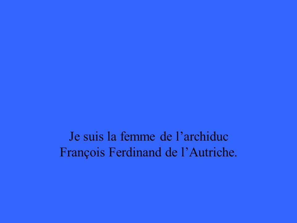 Je suis la femme de larchiduc François Ferdinand de lAutriche.