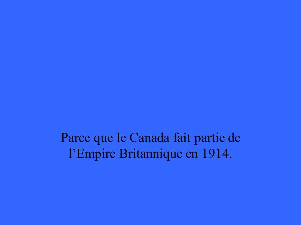 Parce que le Canada fait partie de lEmpire Britannique en 1914.