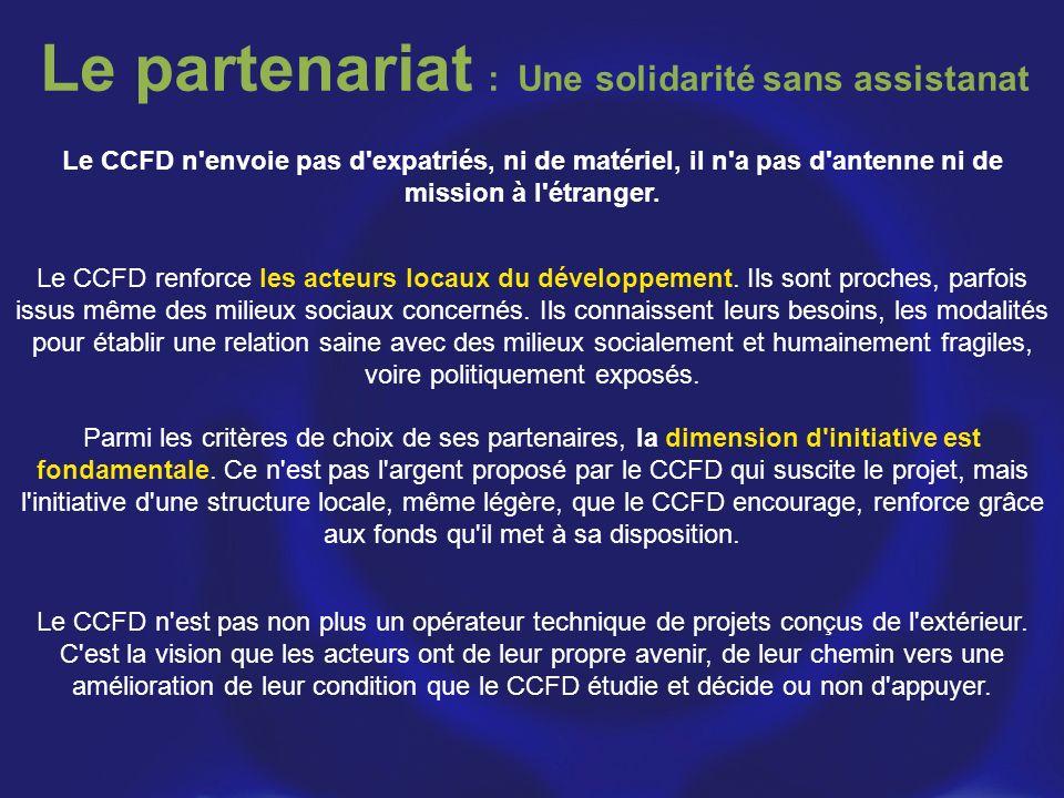 Le partenariat : Une solidarité sans assistanat Le CCFD n'envoie pas d'expatriés, ni de matériel, il n'a pas d'antenne ni de mission à l'étranger. Le