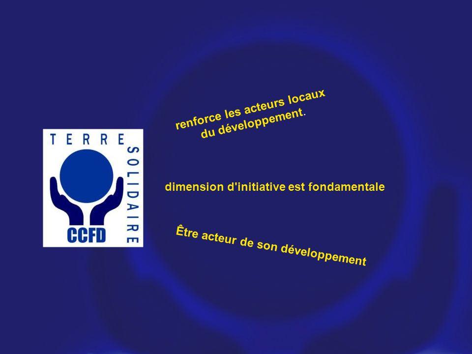renforce les acteurs locaux du développement. dimension d'initiative est fondamentale Être acteur de son développement