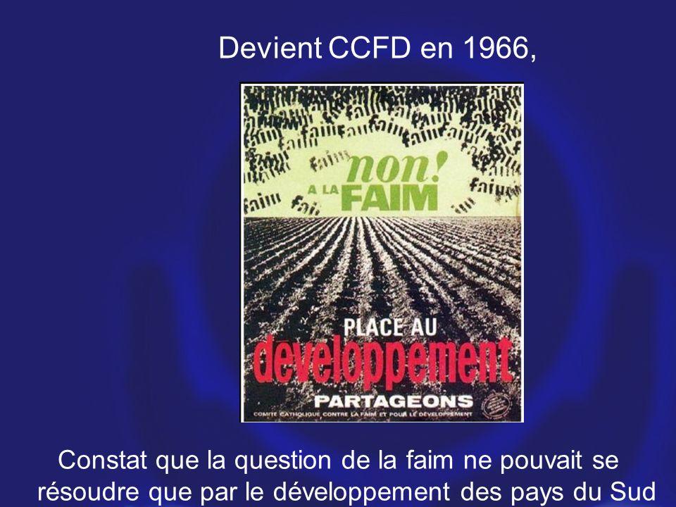 Constat que la question de la faim ne pouvait se résoudre que par le développement des pays du Sud Devient CCFD en 1966,
