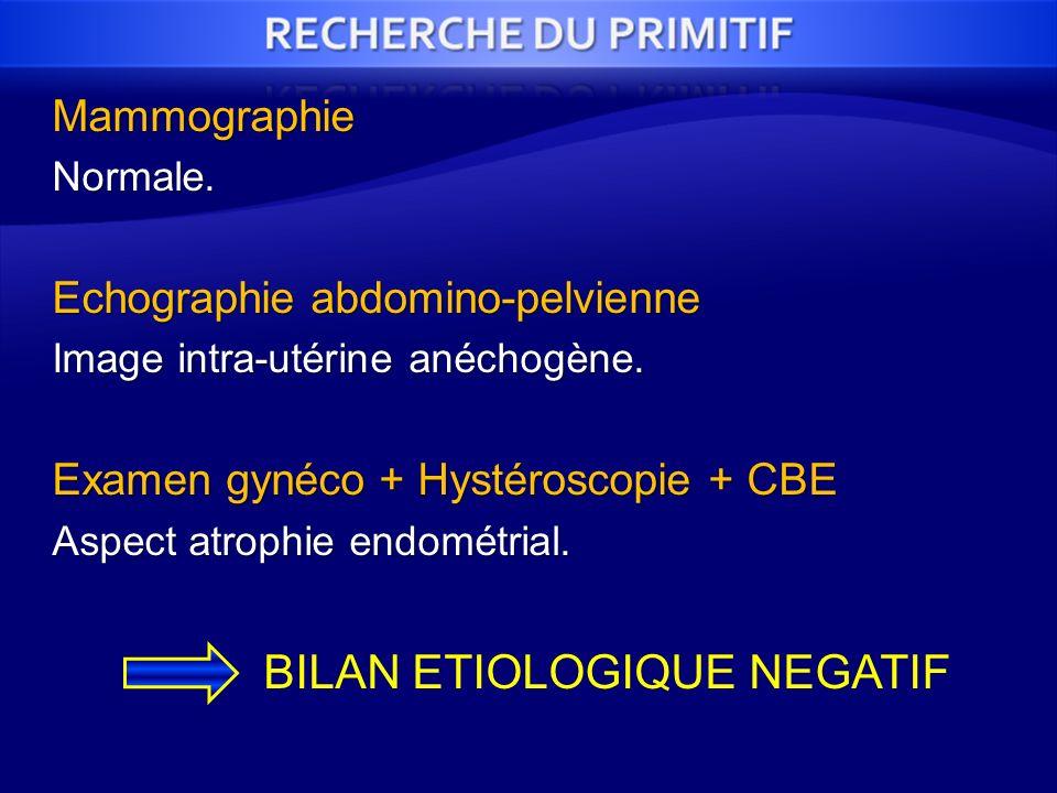 MammographieNormale. Echographie abdomino-pelvienne Image intra-utérine anéchogène. Examen gynéco + Hystéroscopie + CBE Aspect atrophie endométrial. B