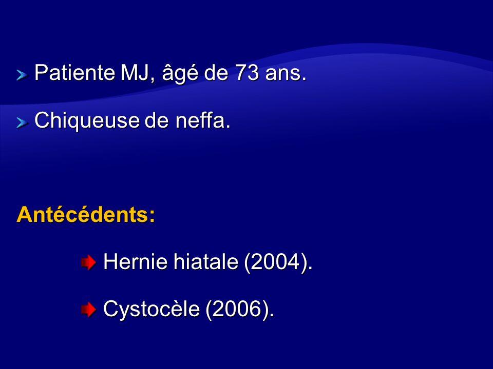 Patiente MJ, âgé de 73 ans. Chiqueuse de neffa. Antécédents: Hernie hiatale (2004). Hernie hiatale (2004). Cystocèle (2006). Cystocèle (2006).