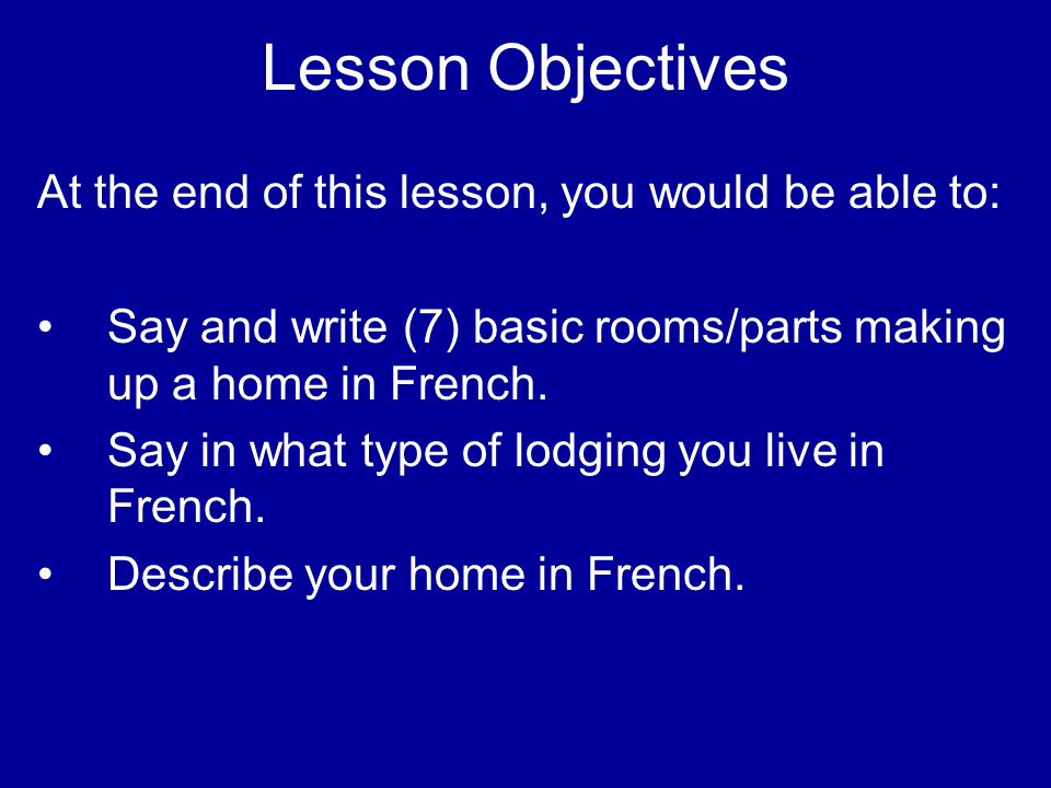 Lesson Objectives At the end of this lesson, you would be able to: Say and write (7) basic rooms/parts making up a home in French.