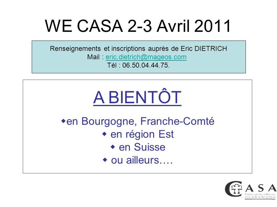 WE CASA 2-3 Avril 2011 A BIENTÔT en Bourgogne, Franche-Comté en région Est en Suisse ou ailleurs…. Renseignements et inscriptions auprès de Eric DIETR