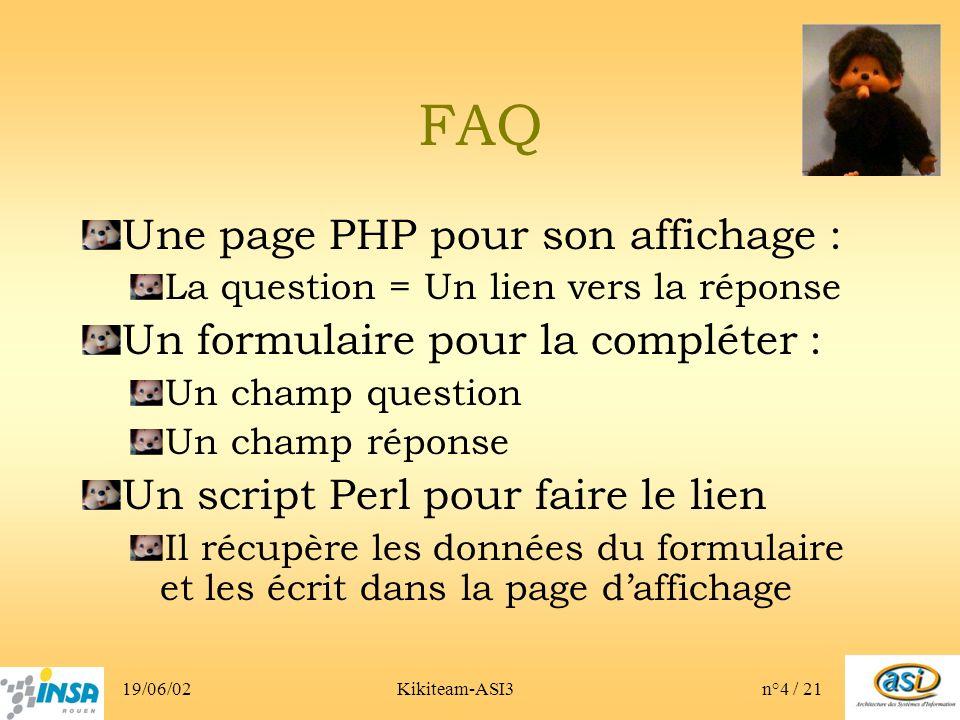 19/06/02Kikiteam-ASI3n°4 / 21 FAQ Une page PHP pour son affichage : La question = Un lien vers la réponse Un formulaire pour la compléter : Un champ question Un champ réponse Un script Perl pour faire le lien Il récupère les données du formulaire et les écrit dans la page daffichage