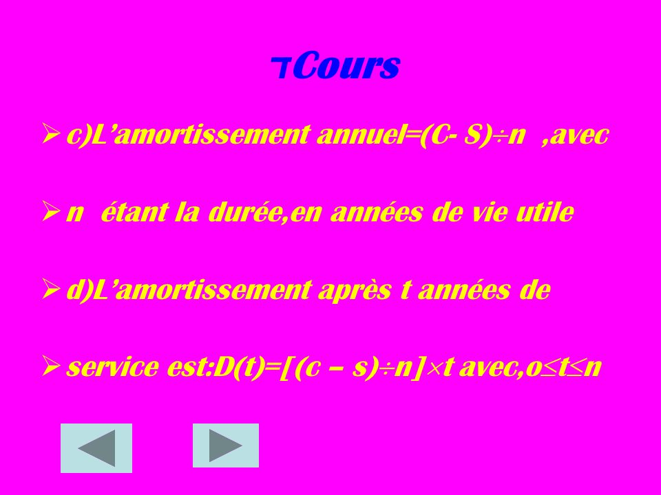 Cours ד c )Lamortissement annuel=(C- S) n,avec n étant la durée,en années de vie utile d )L amortissement après t années de s ervice est:D(t)=[(c – s) n] t avec,o t n