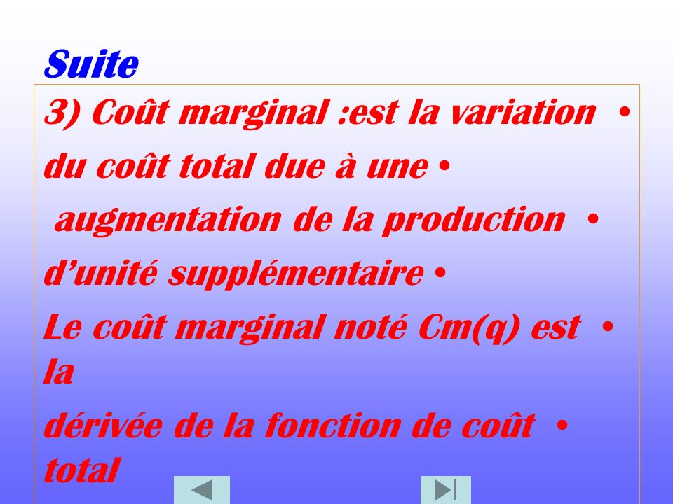Suite 3) Coût marginal :est la variation du coût total due à une augmentation de la production dunité supplémentaire Le coût marginal noté Cm(q) est la dérivée de la fonction de coût total