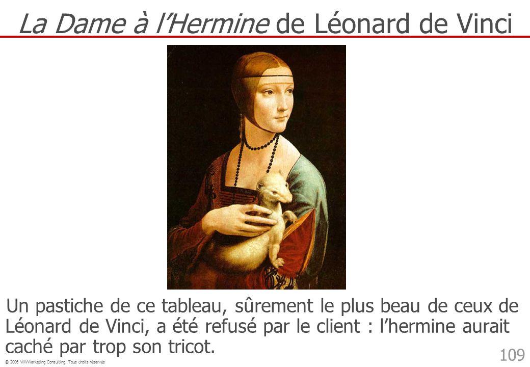 © 2006 WWWarketing Consulting. Tous droits réservés 109 La Dame à lHermine de Léonard de Vinci Un pastiche de ce tableau, sûrement le plus beau de ceu