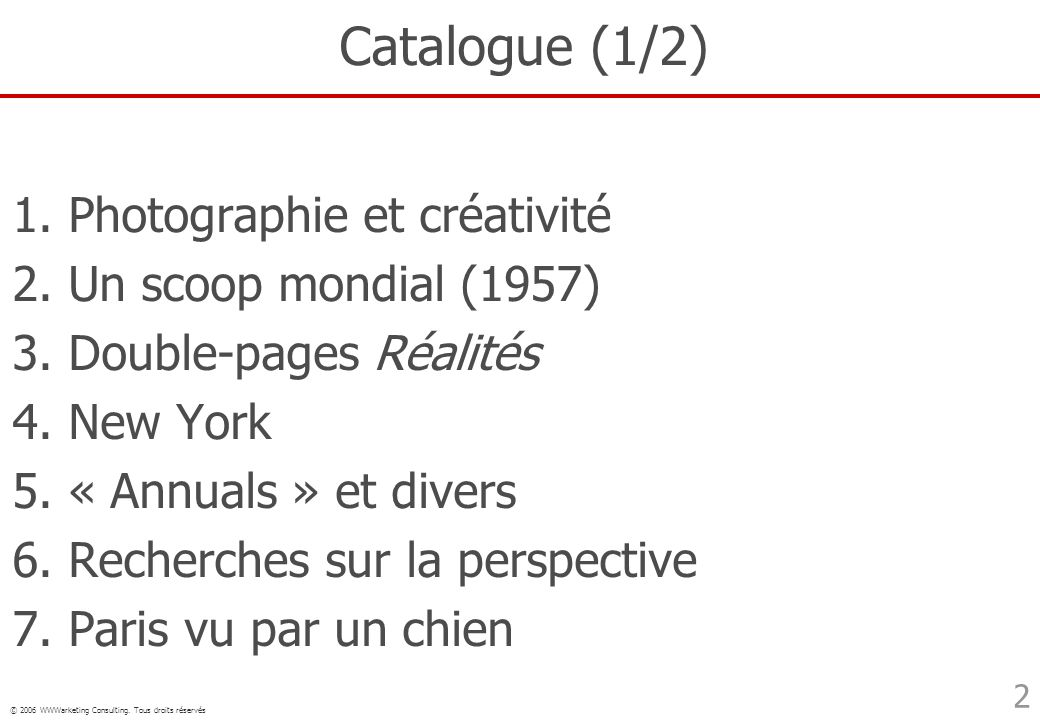 © 2006 WWWarketing Consulting. Tous droits réservés 2 Catalogue (1/2) 1. Photographie et créativité 2. Un scoop mondial (1957) 3. Double-pages Réalité