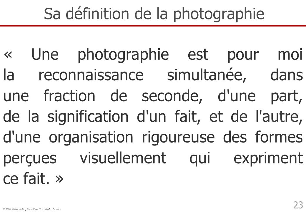 © 2006 WWWarketing Consulting. Tous droits réservés 23 Sa définition de la photographie « Une photographie est pour moi la reconnaissance simultanée,