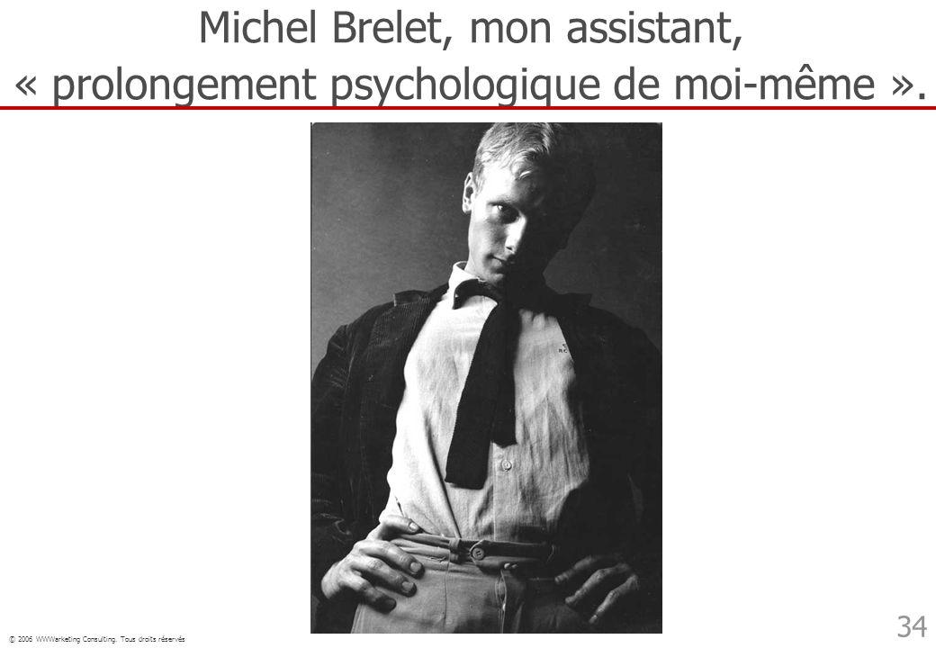 © 2006 WWWarketing Consulting. Tous droits réservés 34 Michel Brelet, mon assistant, « prolongement psychologique de moi-même ».