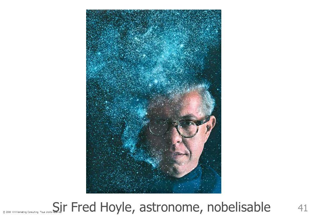 © 2006 WWWarketing Consulting. Tous droits réservés 41 Sir Fred Hoyle, astronome, nobelisable