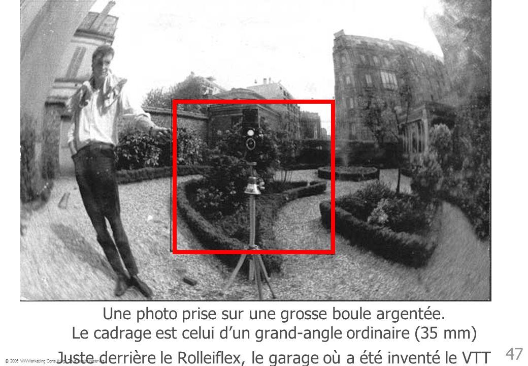 © 2006 WWWarketing Consulting. Tous droits réservés 47 Une photo prise sur une grosse boule argentée. Le cadrage est celui dun grand-angle ordinaire (