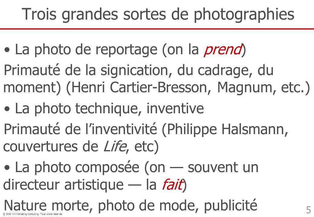 © 2006 WWWarketing Consulting. Tous droits réservés 5 Trois grandes sortes de photographies La photo de reportage (on la prend) Primauté de la signica