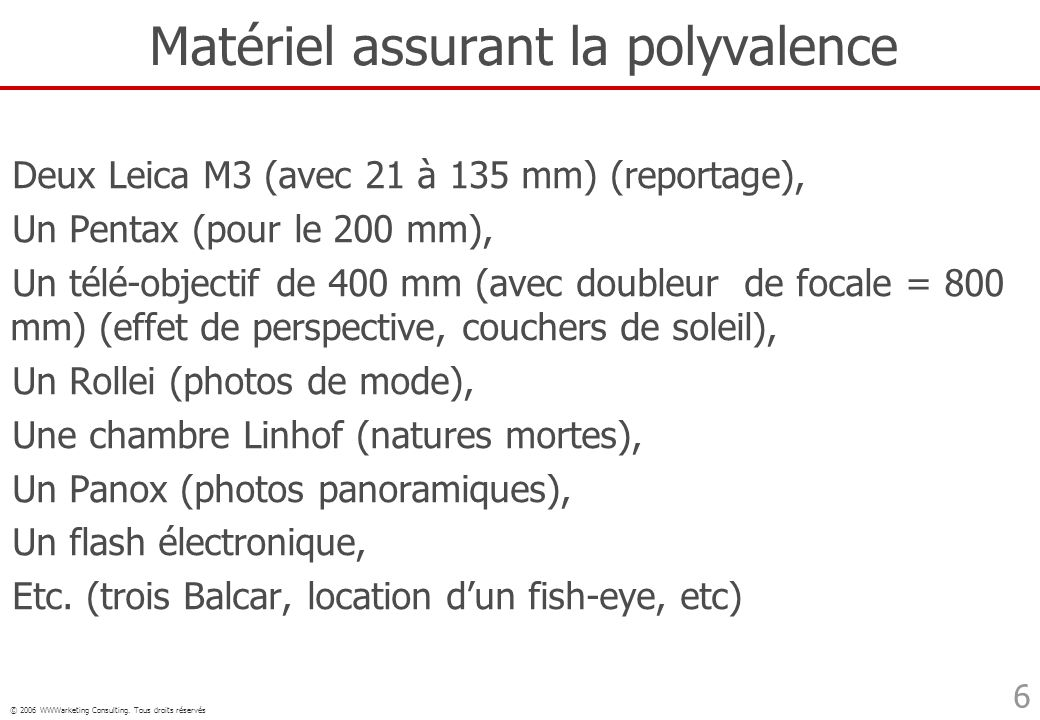 © 2006 WWWarketing Consulting. Tous droits réservés 6 Matériel assurant la polyvalence Deux Leica M3 (avec 21 à 135 mm) (reportage), Un Pentax (pour l