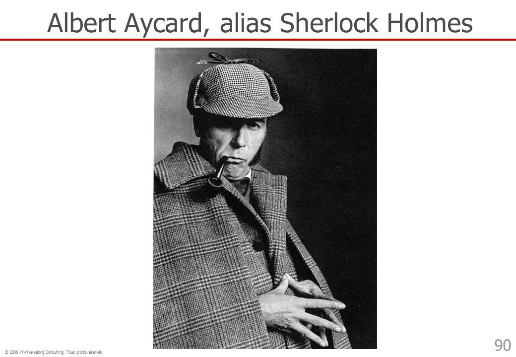© 2006 WWWarketing Consulting. Tous droits réservés 90 Albert Aycard, alias Sherlock Holmes