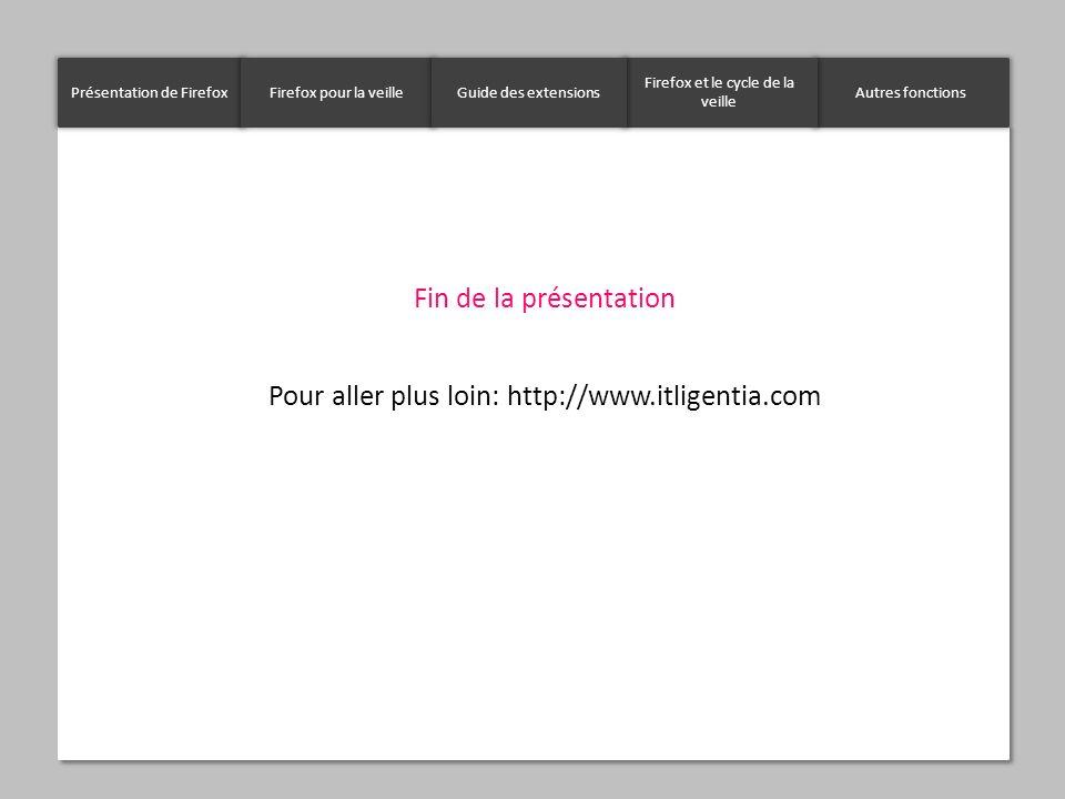 Présentation de FirefoxFirefox pour la veilleAutres fonctions Firefox et le cycle de la veille Guide des extensions Fin de la présentation Pour aller
