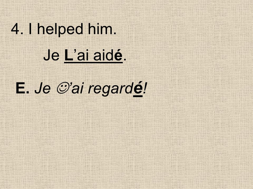 E. Je ai regard é ! Je Lai aidé. 4. I helped him.