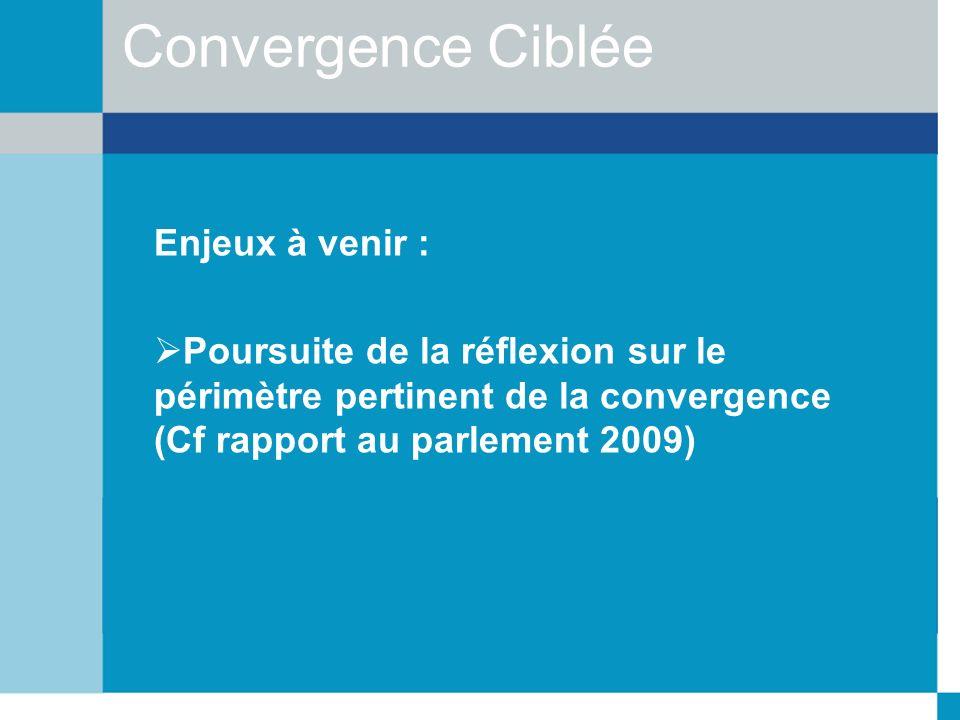 Convergence Ciblée Enjeux à venir : Poursuite de la réflexion sur le périmètre pertinent de la convergence (Cf rapport au parlement 2009)
