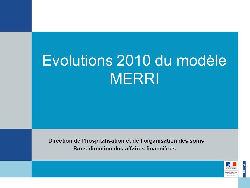 Evolutions 2010 du modèle MERRI Direction de lhospitalisation et de lorganisation des soins Sous-direction des affaires financières