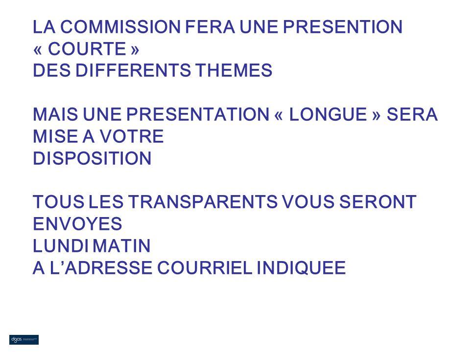 LA COMMISSION FERA UNE PRESENTION « COURTE » DES DIFFERENTS THEMES MAIS UNE PRESENTATION « LONGUE » SERA MISE A VOTRE DISPOSITION TOUS LES TRANSPARENT