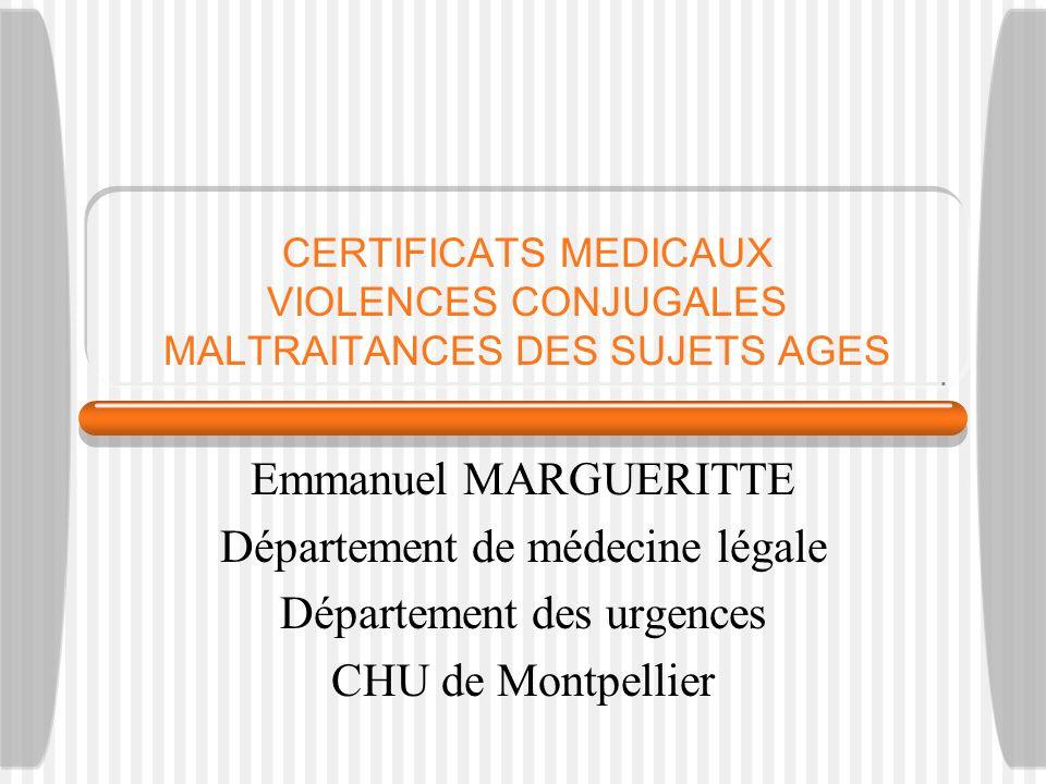 CERTIFICATS MEDICAUX VIOLENCES CONJUGALES MALTRAITANCES DES SUJETS AGES Emmanuel MARGUERITTE Département de médecine légale Département des urgences C