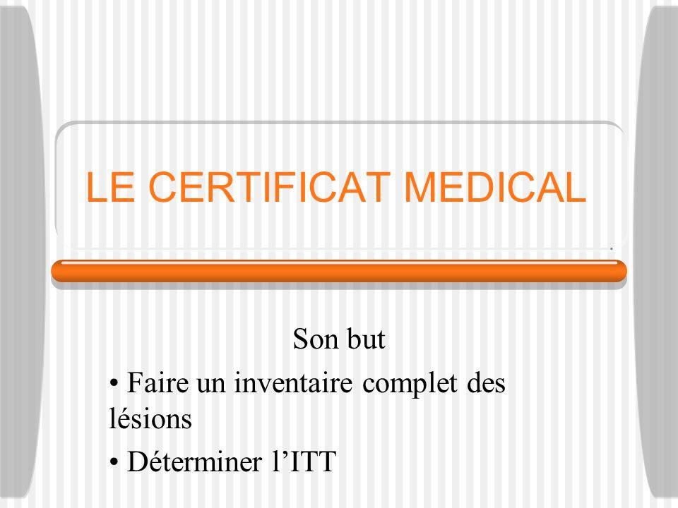 LE CERTIFICAT MEDICAL Son but Faire un inventaire complet des lésions Déterminer lITT