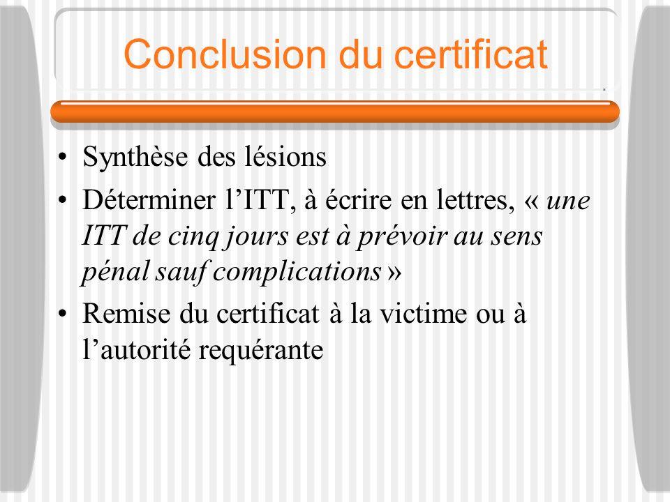 Conclusion du certificat Synthèse des lésions Déterminer lITT, à écrire en lettres, « une ITT de cinq jours est à prévoir au sens pénal sauf complicat