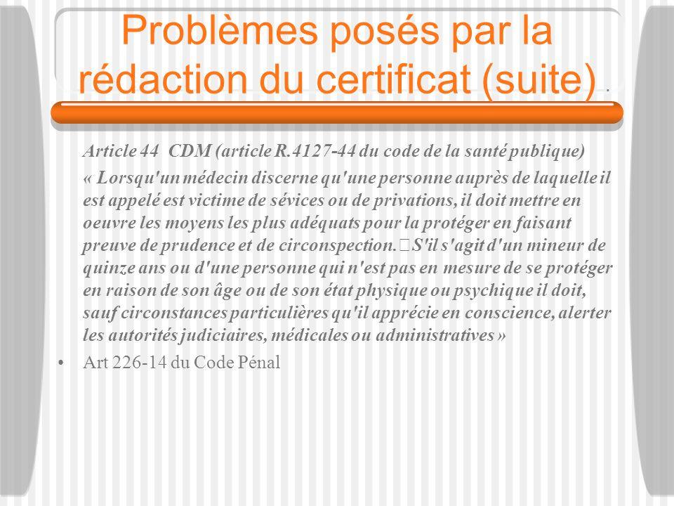 Problèmes posés par la rédaction du certificat (suite) Article 44 CDM (article R.4127-44 du code de la santé publique) « Lorsqu'un médecin discerne qu