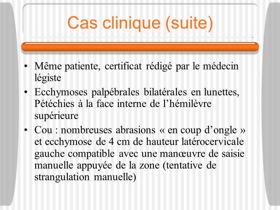 Cas clinique (suite) Même patiente, certificat rédigé par le médecin légiste Ecchymoses palpébrales bilatérales en lunettes, Pétéchies à la face inter