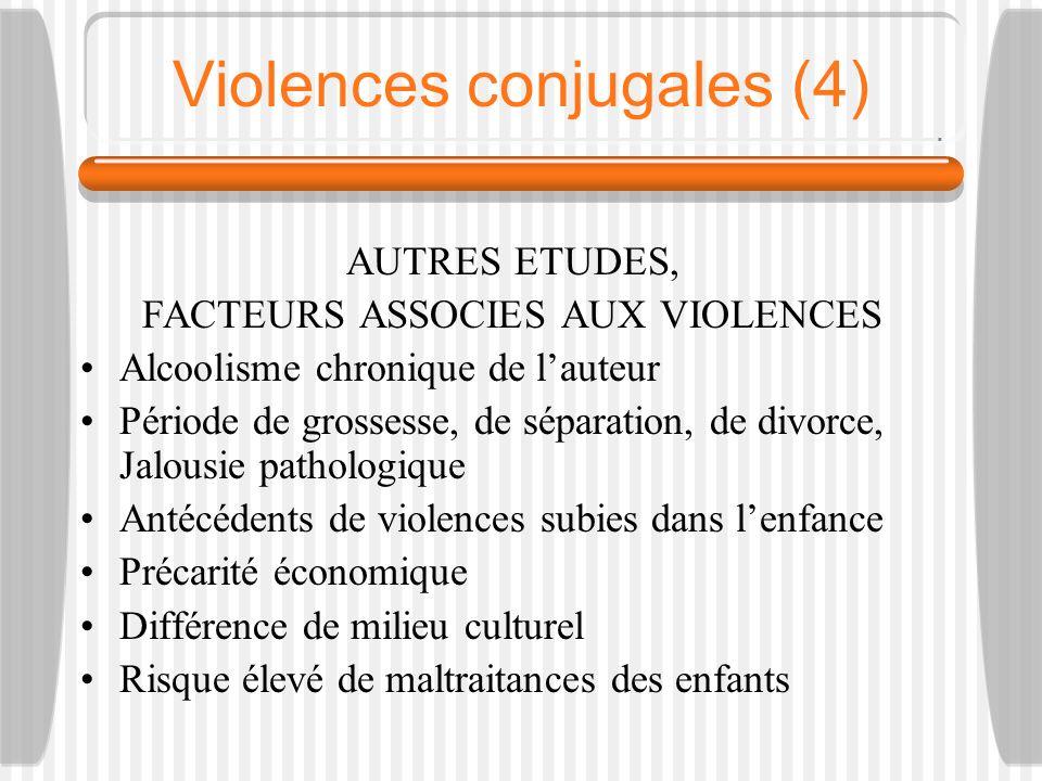 Violences conjugales (4) AUTRES ETUDES, FACTEURS ASSOCIES AUX VIOLENCES Alcoolisme chronique de lauteur Période de grossesse, de séparation, de divorc