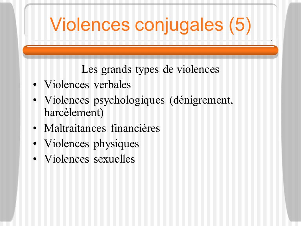 Violences conjugales (5) Les grands types de violences Violences verbales Violences psychologiques (dénigrement, harcèlement) Maltraitances financière