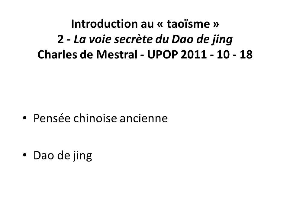 Introduction au « taoïsme » 2 - La voie secrète du Dao de jing Charles de Mestral - UPOP 2011 - 10 - 18 Pensée chinoise ancienne Dao de jing