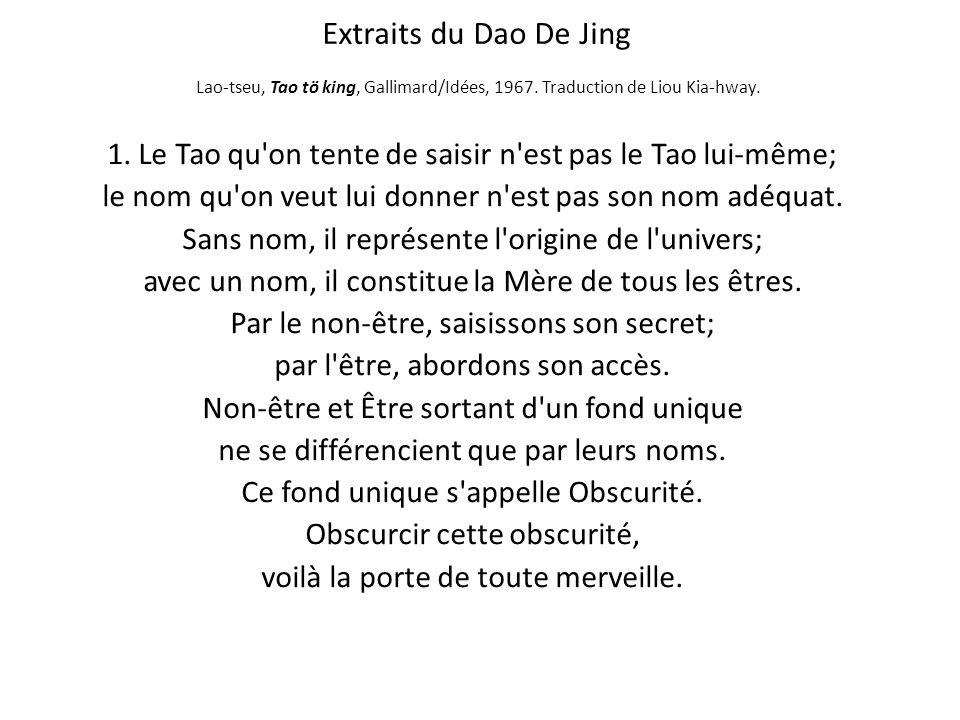 Extraits du Dao De Jing Lao-tseu, Tao tö king, Gallimard/Idées, 1967. Traduction de Liou Kia-hway. 1. Le Tao qu'on tente de saisir n'est pas le Tao lu