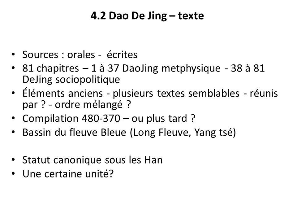4.2 Dao De Jing – texte Sources : orales - écrites 81 chapitres – 1 à 37 DaoJing metphysique - 38 à 81 DeJing sociopolitique Éléments anciens - plusie