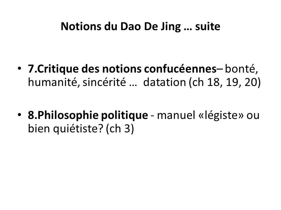 Notions du Dao De Jing … suite 7.Critique des notions confucéennes– bonté, humanité, sincérité … datation (ch 18, 19, 20) 8.Philosophie politique - ma