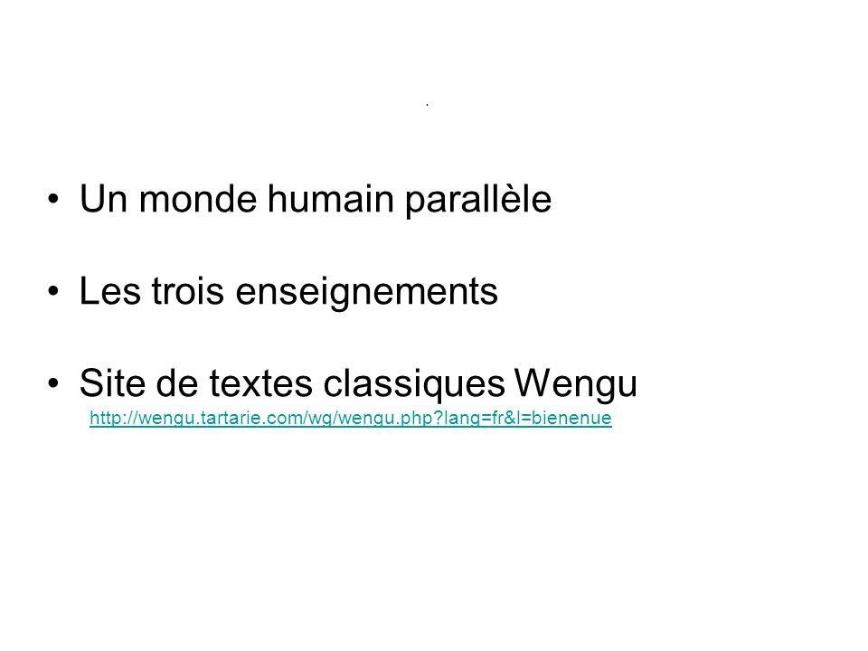 . Un monde humain parallèle Les trois enseignements Site de textes classiques Wengu http://wengu.tartarie.com/wg/wengu.php?lang=fr&l=bienenue