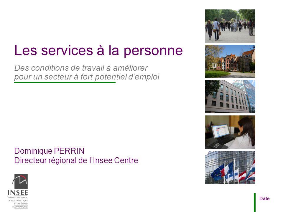 Dominique PERRIN Directeur régional de lInsee Centre Date Les services à la personne Des conditions de travail à améliorer pour un secteur à fort pote