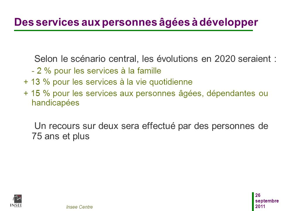 Insee Centre 26 septembre 2011 Des services aux personnes âgées à développer Selon le scénario central, les évolutions en 2020 seraient : - 2 % pour l