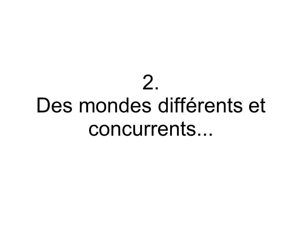 2. Des mondes différents et concurrents...