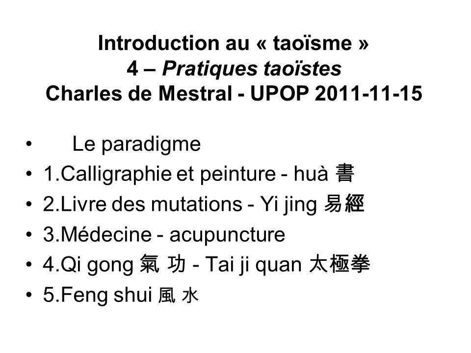 Introduction au « taoïsme » 4 – Pratiques taoïstes Charles de Mestral - UPOP 2011-11-15 Le paradigme 1.Calligraphie et peinture - huà 2.Livre des muta