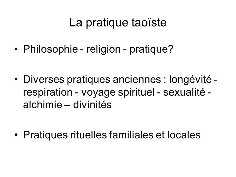 La pratique taoïste Philosophie - religion - pratique? Diverses pratiques anciennes : longévité - respiration - voyage spirituel - sexualité - alchimi