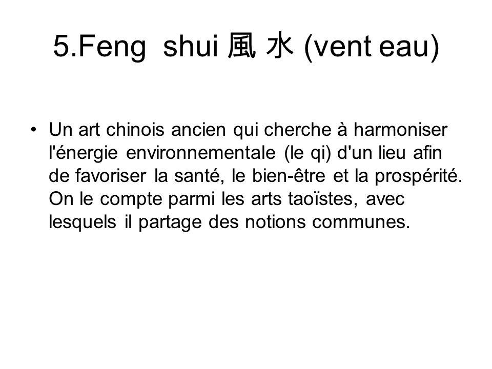 5.Feng shui (vent eau) Un art chinois ancien qui cherche à harmoniser l'énergie environnementale (le qi) d'un lieu afin de favoriser la santé, le bien