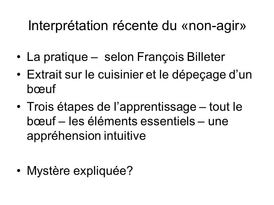 Interprétation récente du «non-agir» La pratique – selon François Billeter Extrait sur le cuisinier et le dépeçage dun bœuf Trois étapes de lapprentis